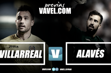 Previa Villarreal CF - Deportivo Alavés: recuperar el pulso para buscar la Champions