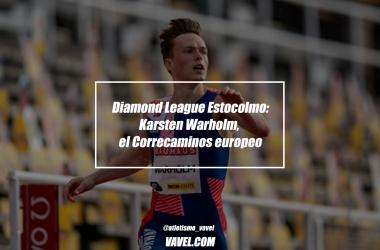 Diamond League Estocolmo: Karsten Warlhom, el Correcaminos europeo