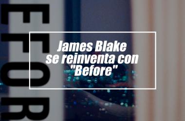 "James Blake se reinventa con ""Before"""