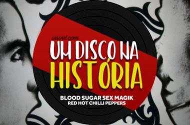 Um disco na história: Blood Sugar Sex Magik