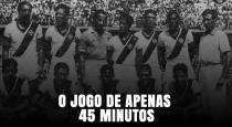Vasco x Flu de 1943: O jogo de apenas 45 minutos